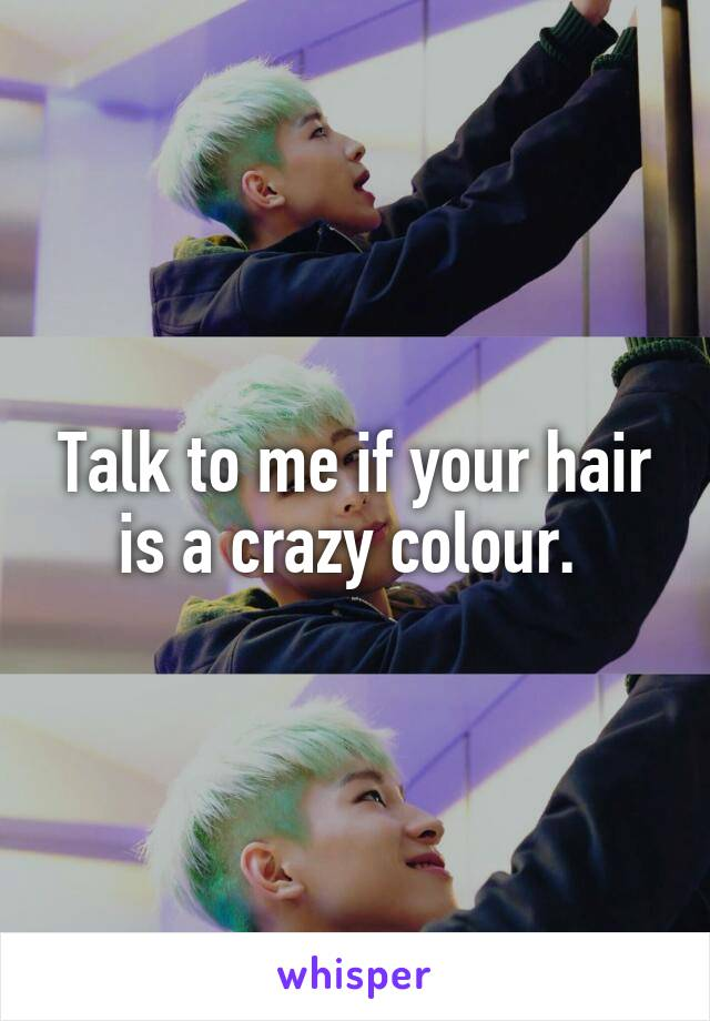 Talk to me if your hair is a crazy colour.