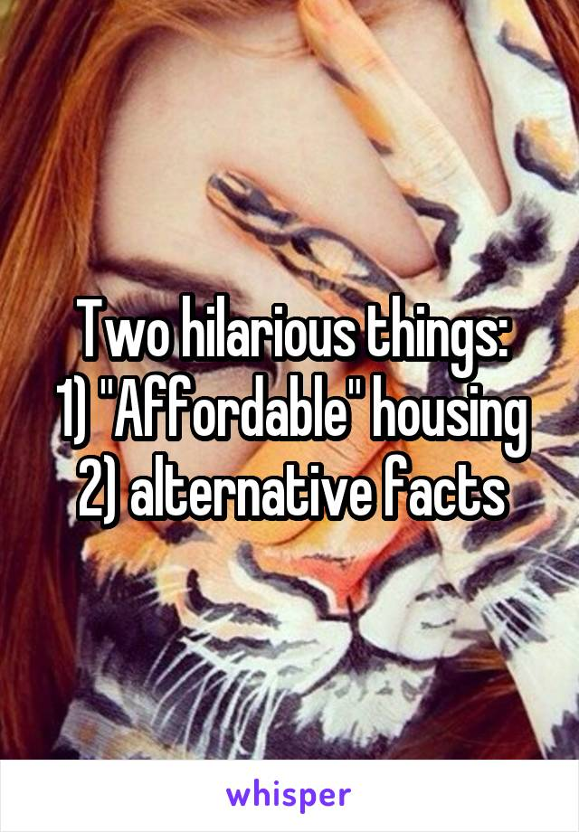 "Two hilarious things: 1) ""Affordable"" housing 2) alternative facts"