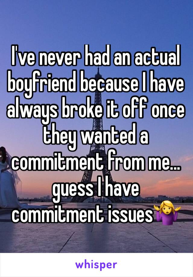 I've never had an actual boyfriend because I have always broke it off once they wanted a commitment from me... guess I have commitment issues🤷♀️
