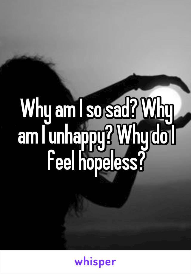 Why am I so sad? Why am I unhappy? Why do I feel hopeless?