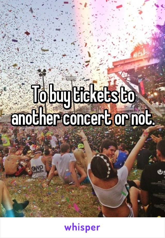 To buy tickets to another concert or not.