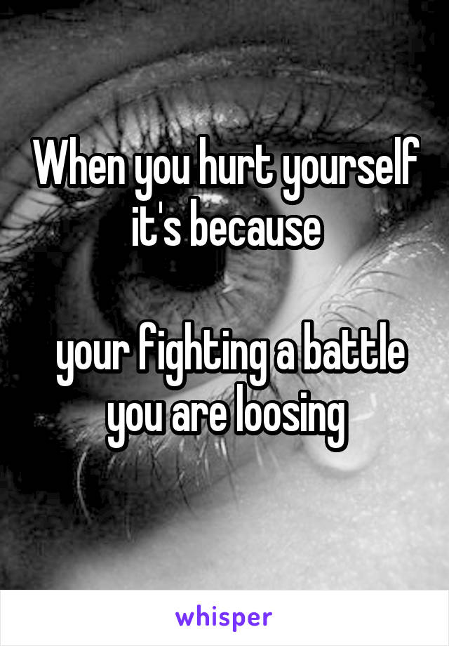 When you hurt yourself it's because   your fighting a battle you are loosing