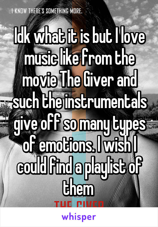 Idk what it is but I love music like from the movie The Giver and such the instrumentals give off so many types of emotions. I wish I could find a playlist of them