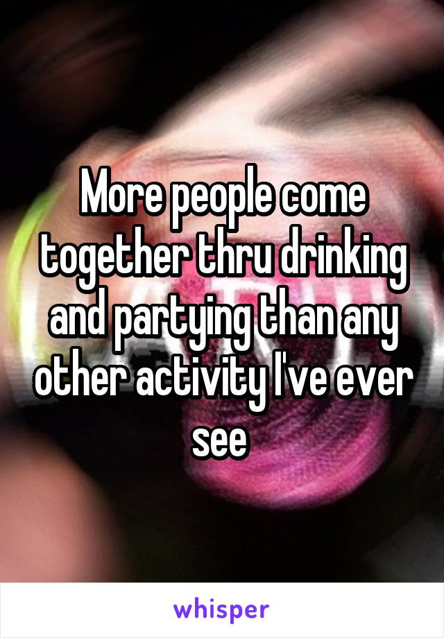 More people come together thru drinking and partying than any other activity I've ever see