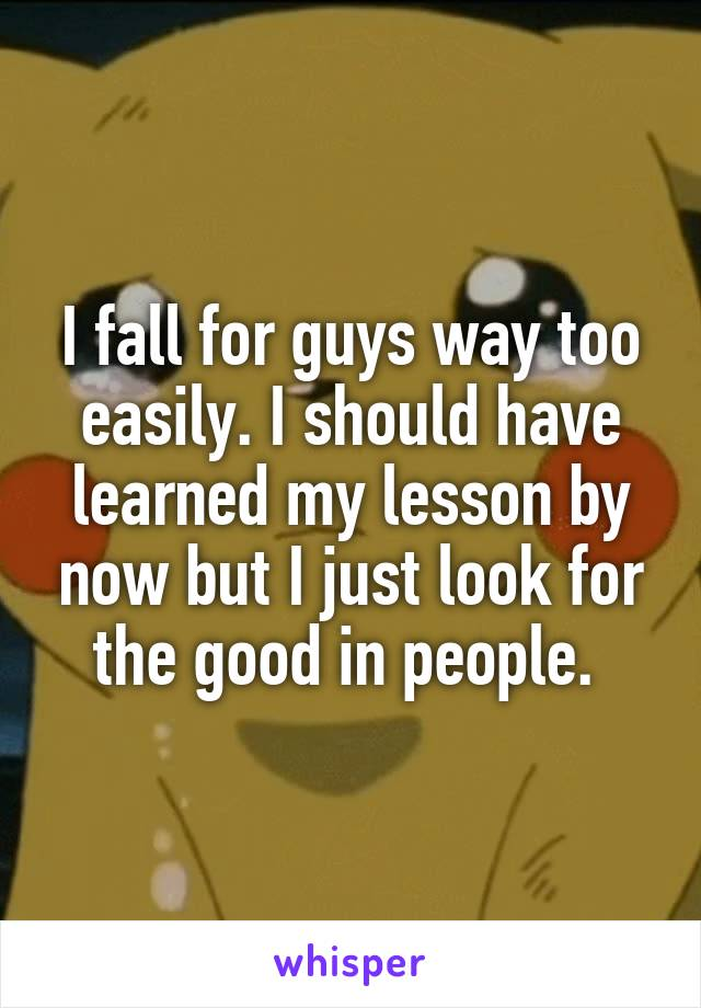 I fall for guys way too easily. I should have learned my lesson by now but I just look for the good in people.
