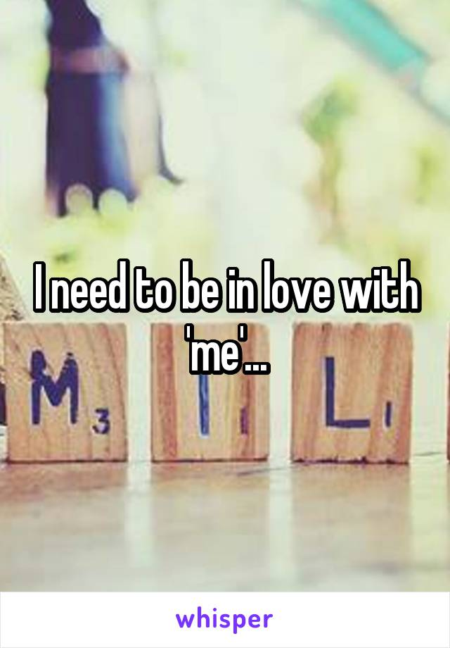 I need to be in love with 'me'...