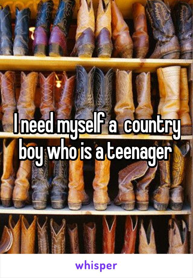 I need myself a  country boy who is a teenager