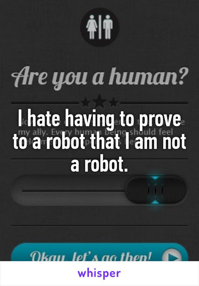 I hate having to prove to a robot that I am not a robot.
