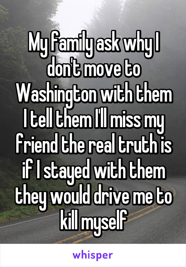 My family ask why I don't move to Washington with them I tell them I'll miss my friend the real truth is if I stayed with them they would drive me to kill myself