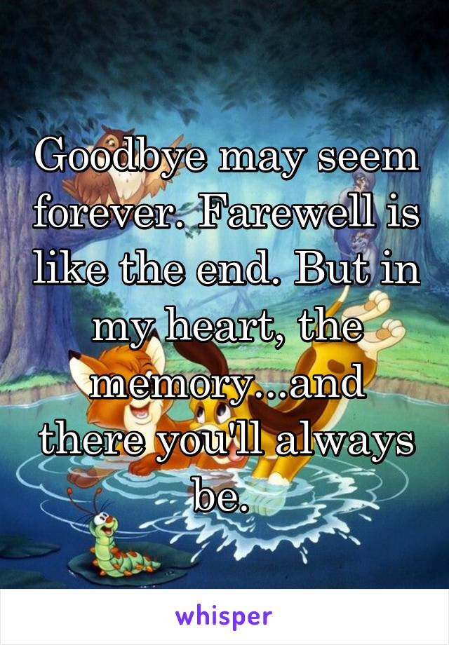 Goodbye may seem forever. Farewell is like the end. But in my heart, the memory...and there you'll always be.