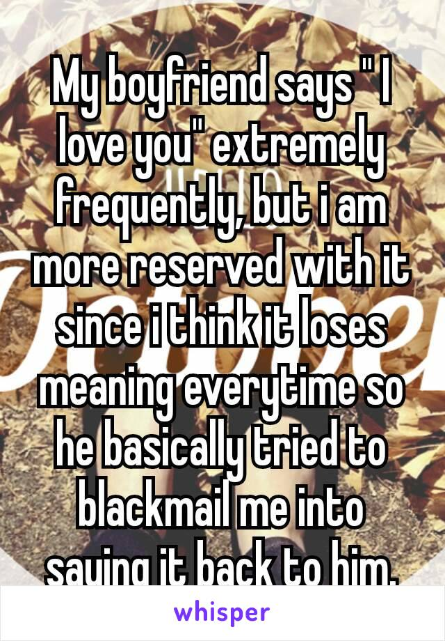"""My boyfriend says """" I love you"""" extremely frequently, but i am more reserved with it since i think it loses meaning everytime so he basically tried to blackmail me into saying it back to him."""
