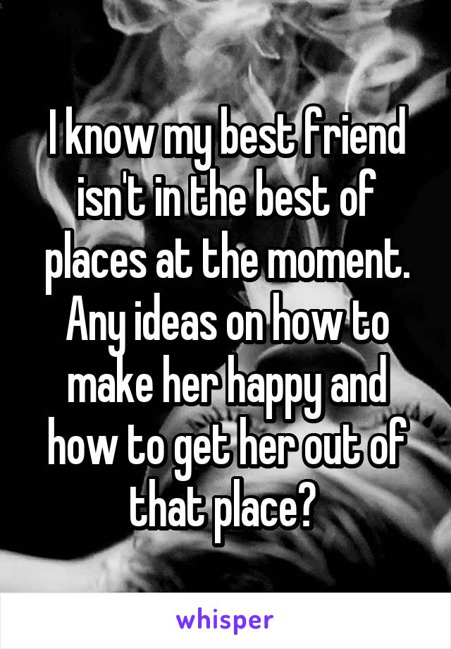 I know my best friend isn't in the best of places at the moment. Any ideas on how to make her happy and how to get her out of that place?