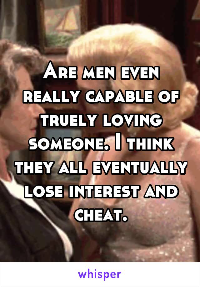 Are men even really capable of truely loving someone. I think they all eventually lose interest and cheat.