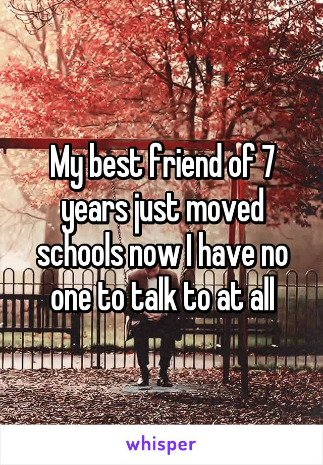 My best friend of 7 years just moved schools now I have no one to talk to at all