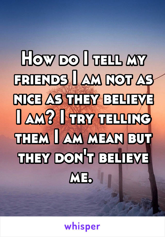 How do I tell my friends I am not as nice as they believe I am? I try telling them I am mean but they don't believe me.
