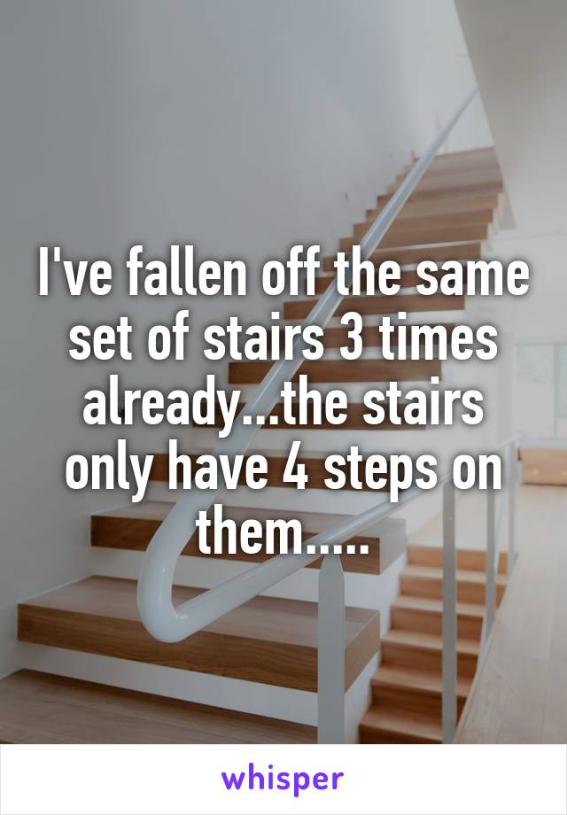 I've fallen off the same set of stairs 3 times already...the stairs only have 4 steps on them.....