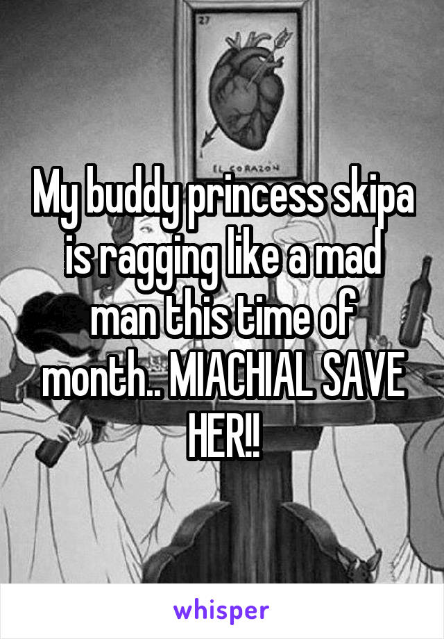 My buddy princess skipa is ragging like a mad man this time of month.. MIACHIAL SAVE HER!!