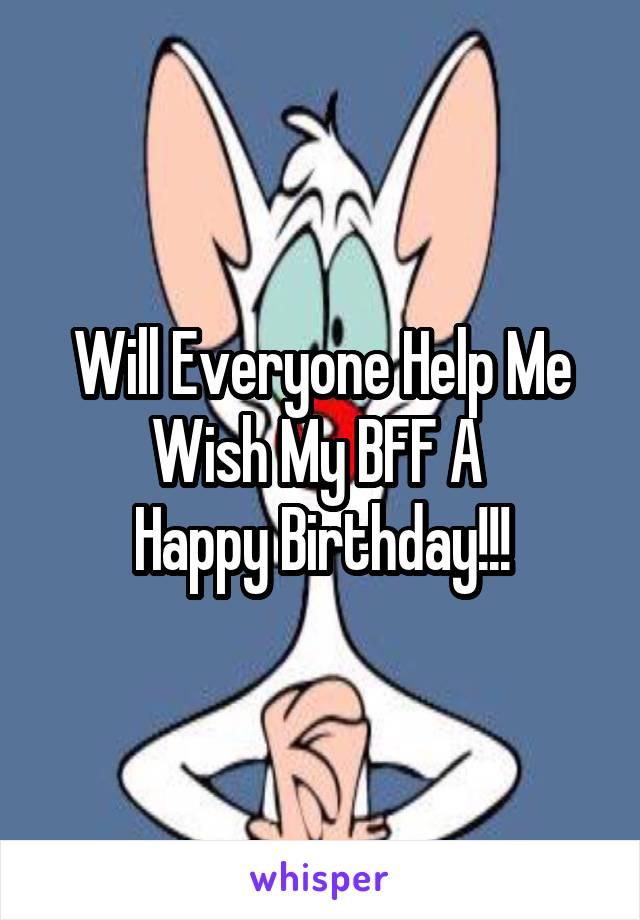 Will Everyone Help Me Wish My BFF A  Happy Birthday!!!