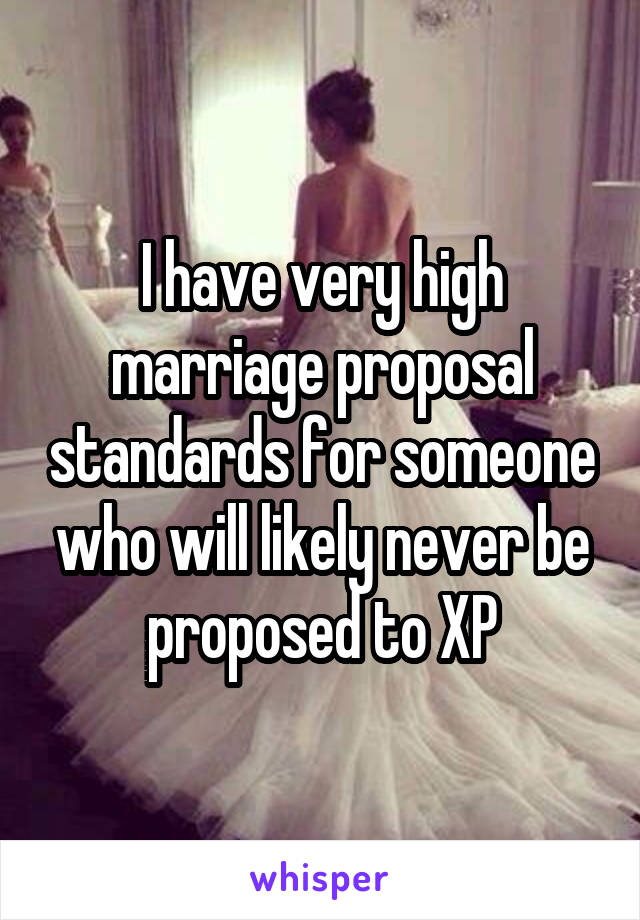 I have very high marriage proposal standards for someone who will likely never be proposed to XP