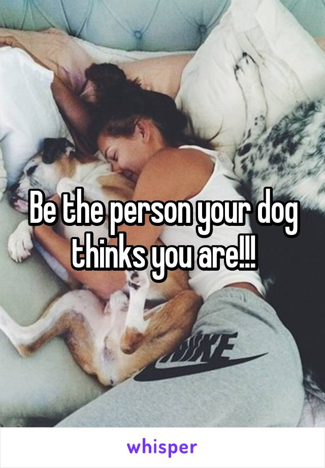 Be the person your dog thinks you are!!!
