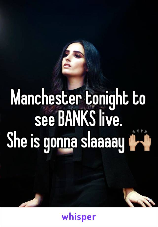 Manchester tonight to see BANKS live.   She is gonna slaaaay 🙌🏼