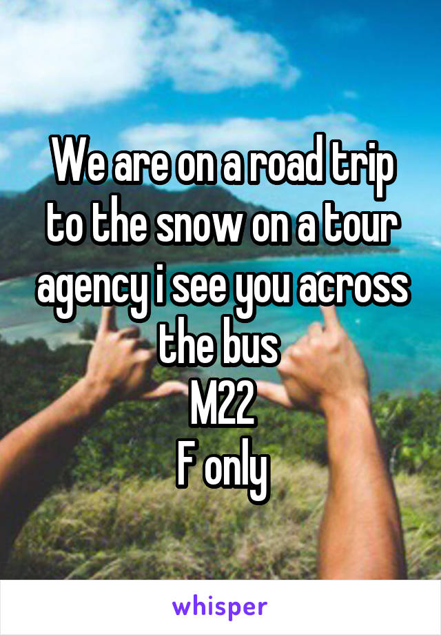 We are on a road trip to the snow on a tour agency i see you across the bus  M22 F only