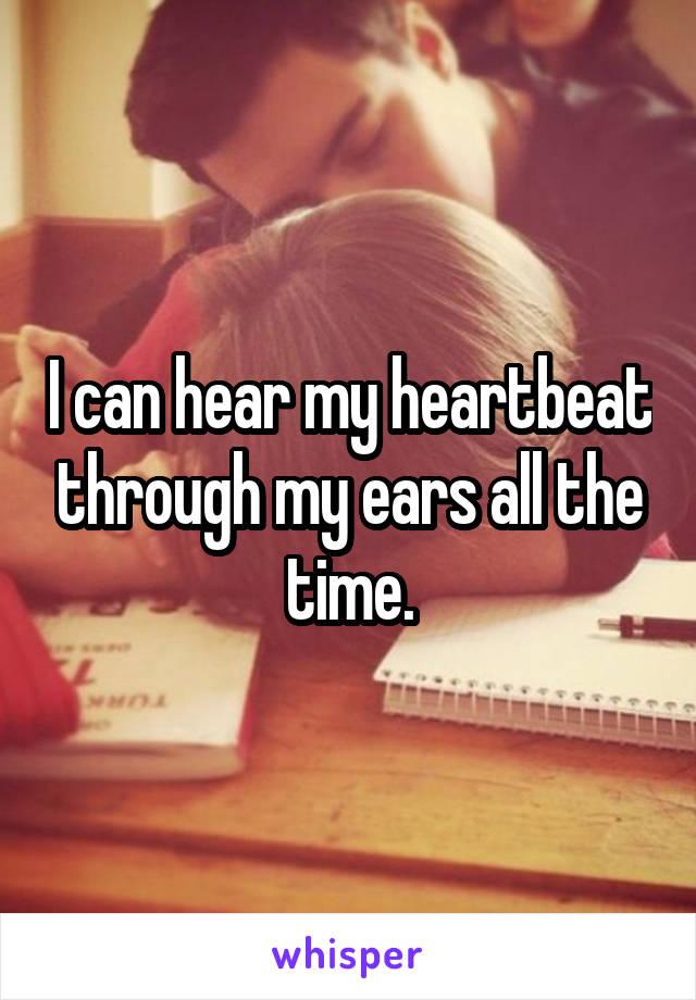 I can hear my heartbeat through my ears all the time.