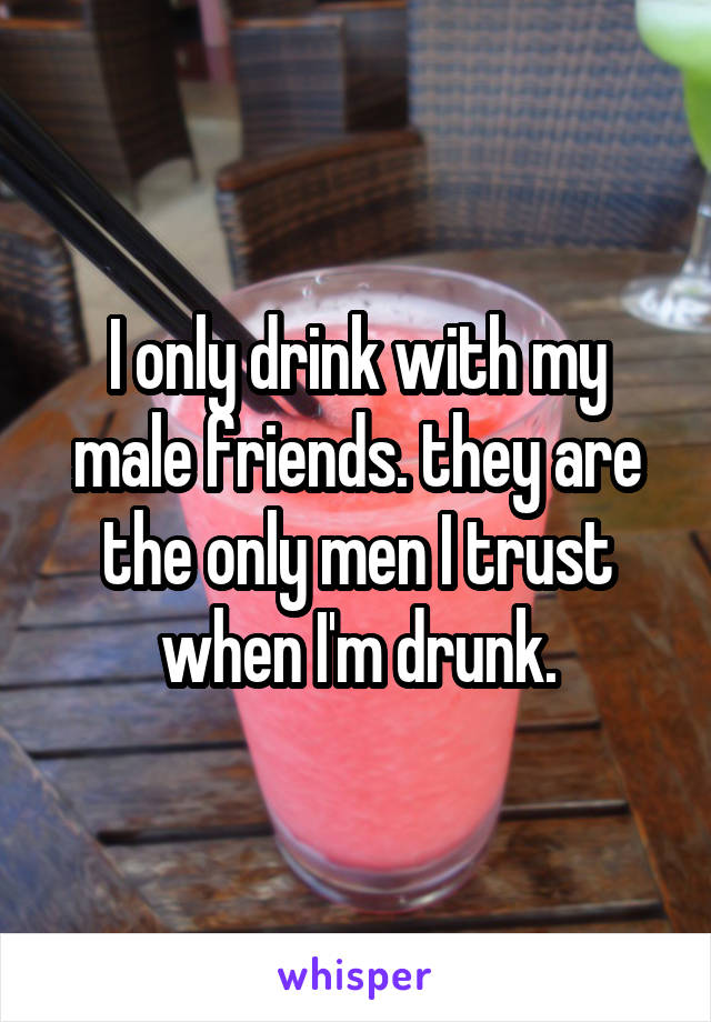 I only drink with my male friends. they are the only men I trust when I'm drunk.