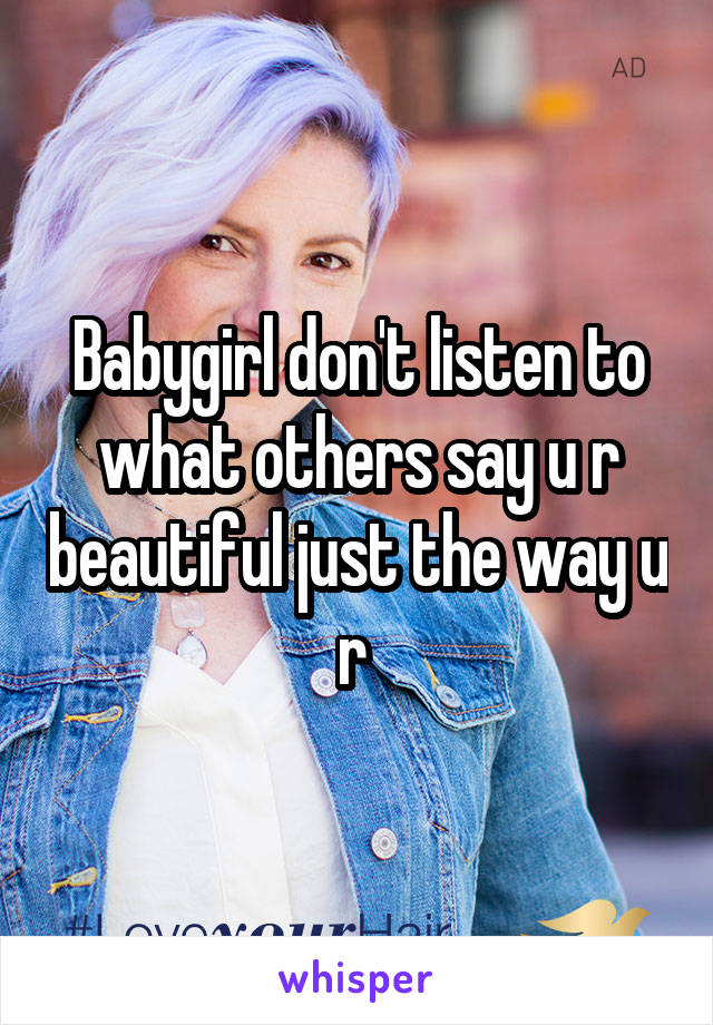 Babygirl don't listen to what others say u r beautiful just the way u r