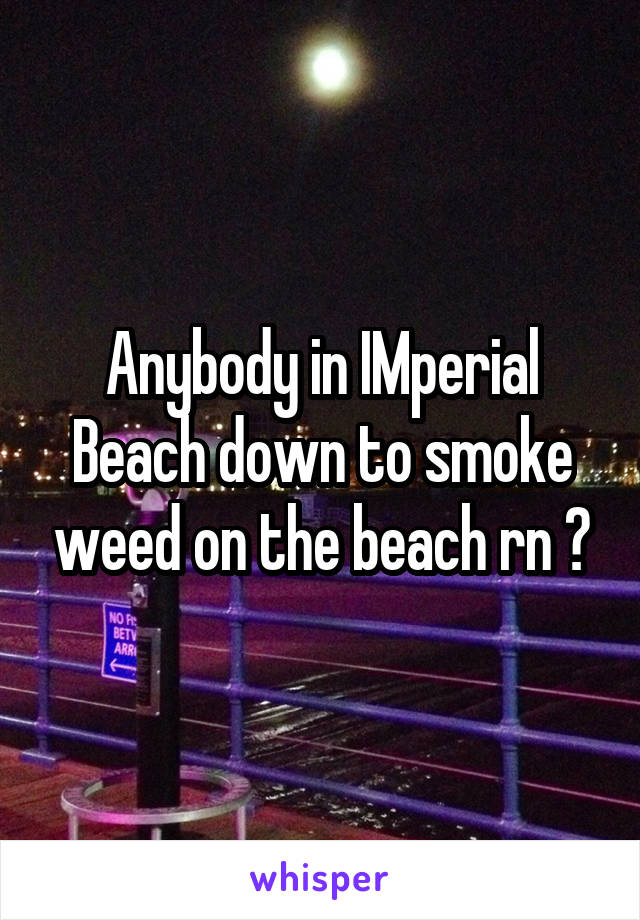 Anybody in IMperial Beach down to smoke weed on the beach rn ?