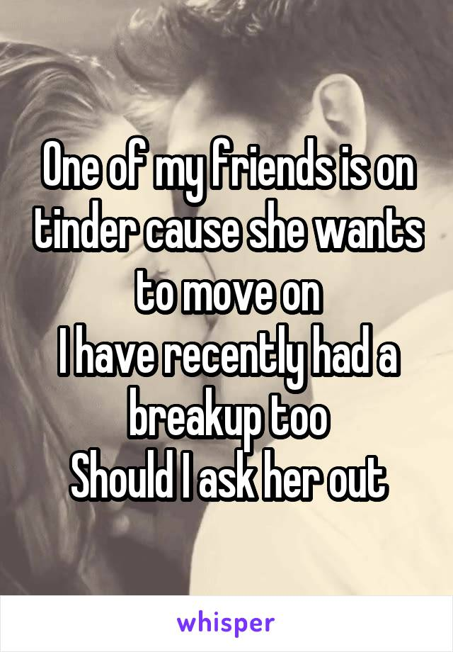 One of my friends is on tinder cause she wants to move on I have recently had a breakup too Should I ask her out