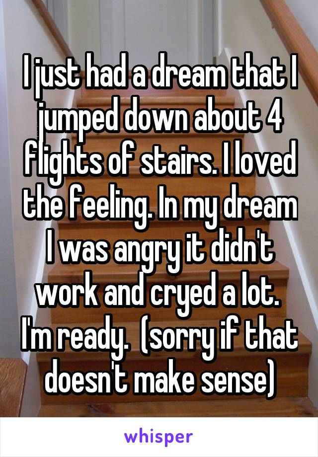 I just had a dream that I jumped down about 4 flights of stairs. I loved the feeling. In my dream I was angry it didn't work and cryed a lot.  I'm ready.  (sorry if that doesn't make sense)