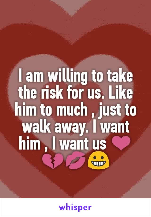 I am willing to take the risk for us. Like him to much , just to walk away. I want him , I want us ❤💔💋😀