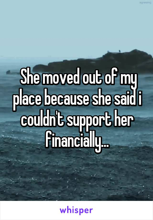 She moved out of my place because she said i couldn't support her financially...