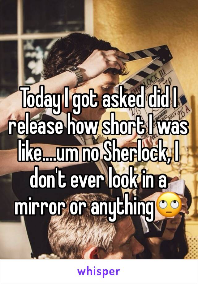 Today I got asked did I release how short I was like....um no Sherlock, I don't ever look in a mirror or anything🙄