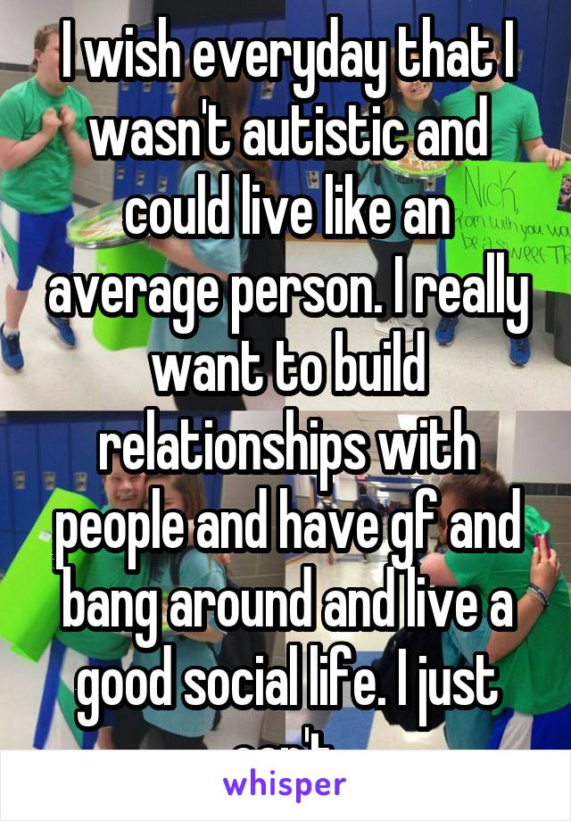 I wish everyday that I wasn't autistic and could live like an average person. I really want to build relationships with people and have gf and bang around and live a good social life. I just can't.