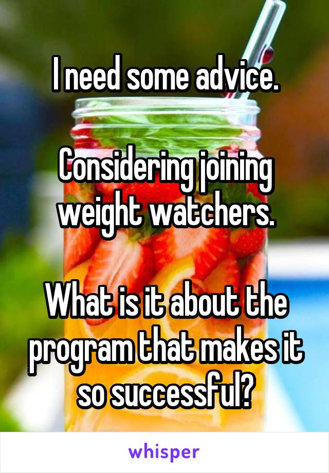 I need some advice.  Considering joining weight watchers.  What is it about the program that makes it so successful?