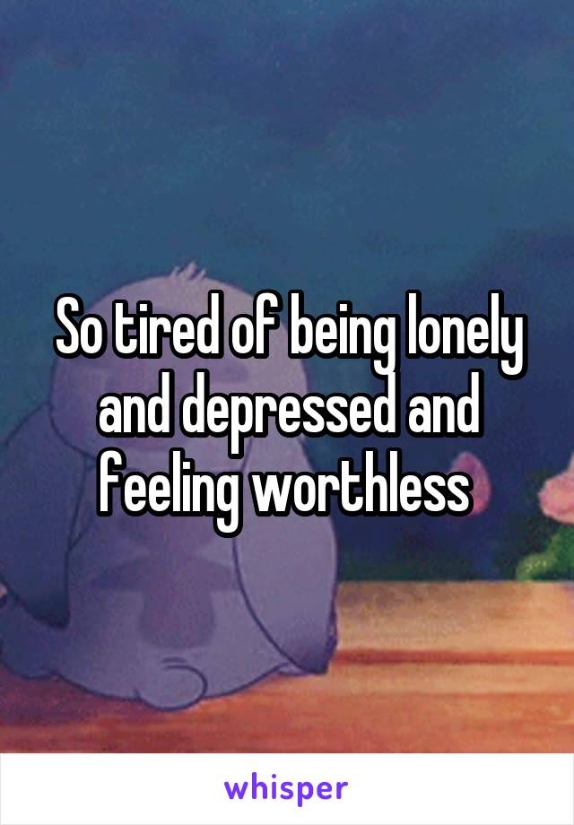 So tired of being lonely and depressed and feeling worthless