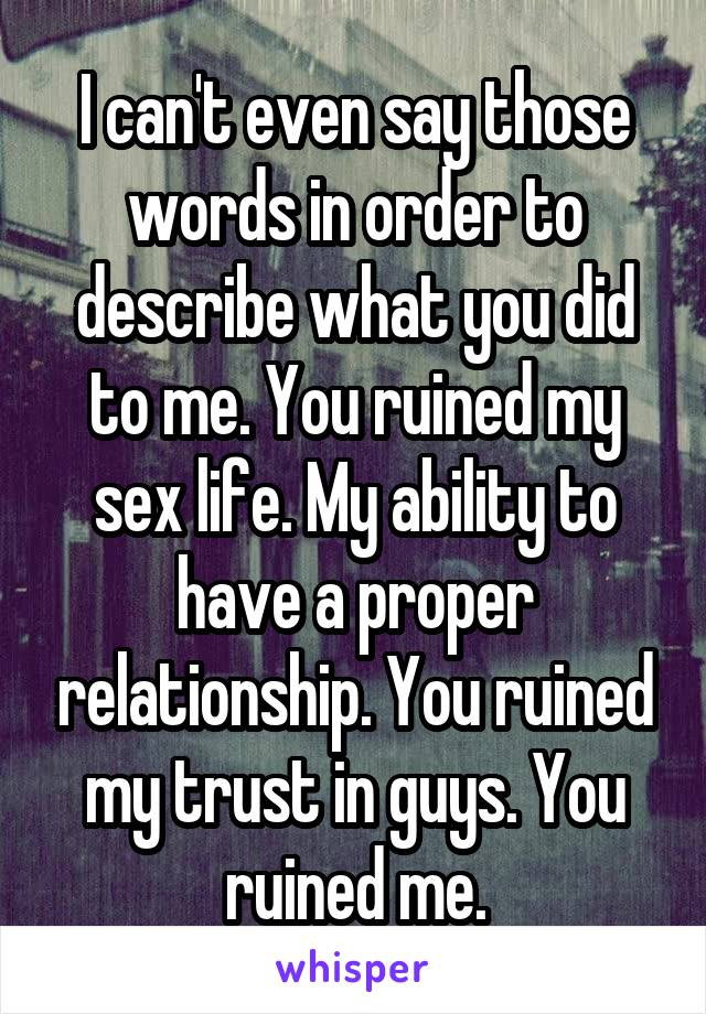I can't even say those words in order to describe what you did to me. You ruined my sex life. My ability to have a proper relationship. You ruined my trust in guys. You ruined me.