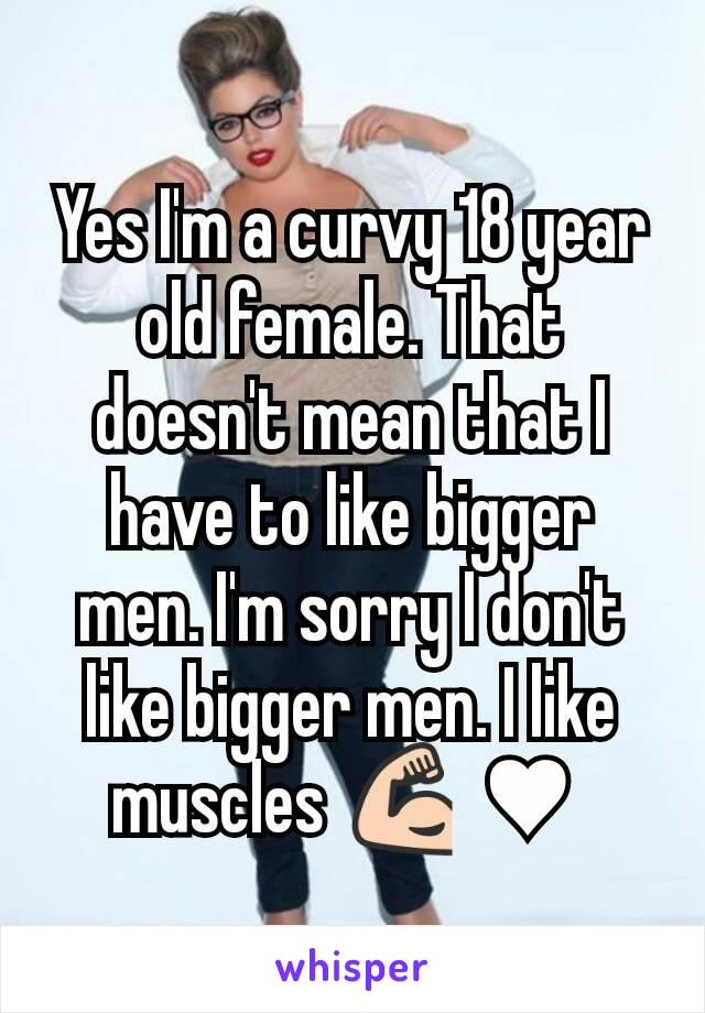 Yes I'm a curvy 18 year old female. That doesn't mean that I have to like bigger men. I'm sorry I don't like bigger men. I like muscles 💪 ♥