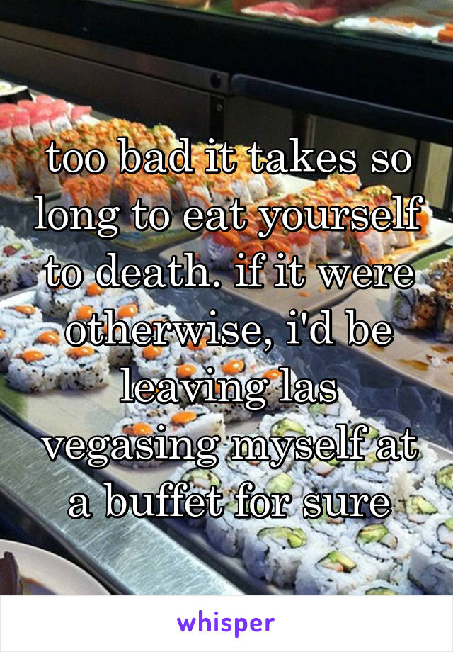 too bad it takes so long to eat yourself to death. if it were otherwise, i'd be leaving las vegasing myself at a buffet for sure