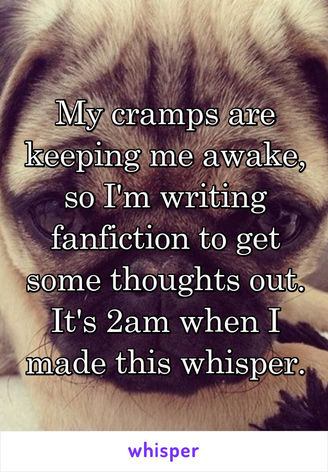 My cramps are keeping me awake, so I'm writing fanfiction to get some thoughts out. It's 2am when I made this whisper.