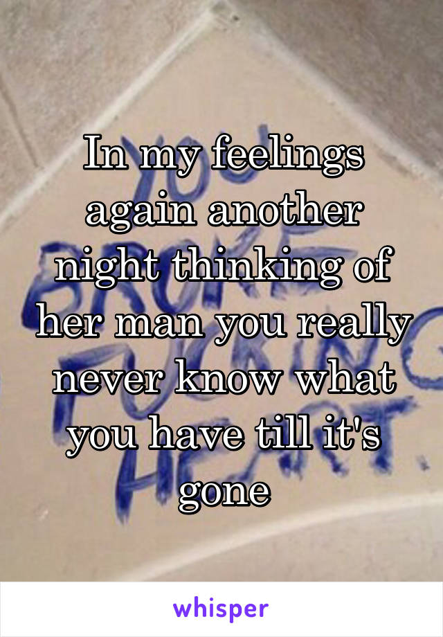 In my feelings again another night thinking of her man you really never know what you have till it's gone