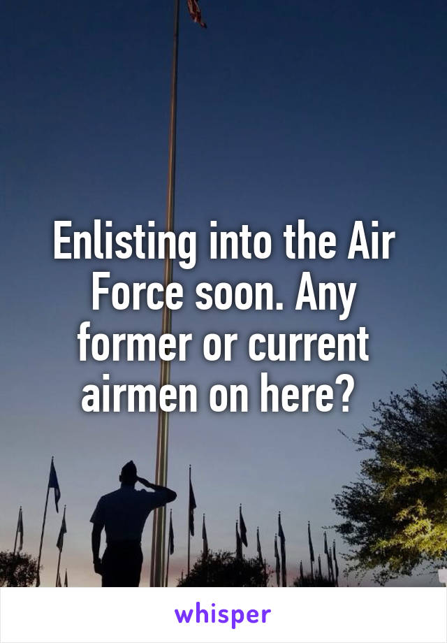 Enlisting into the Air Force soon. Any former or current airmen on here?