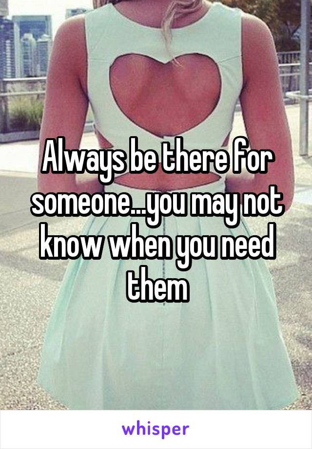 Always be there for someone...you may not know when you need them