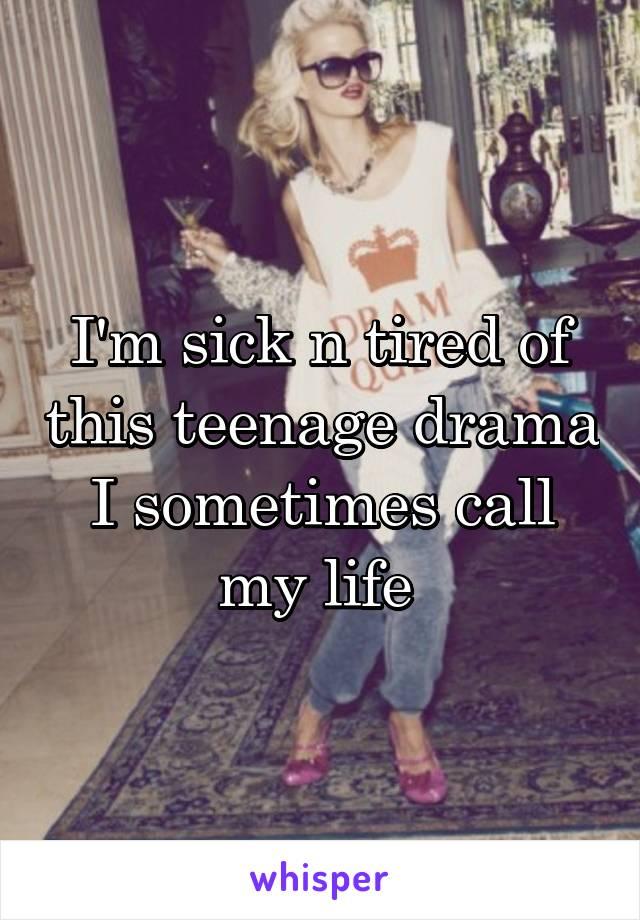 I'm sick n tired of this teenage drama I sometimes call my life