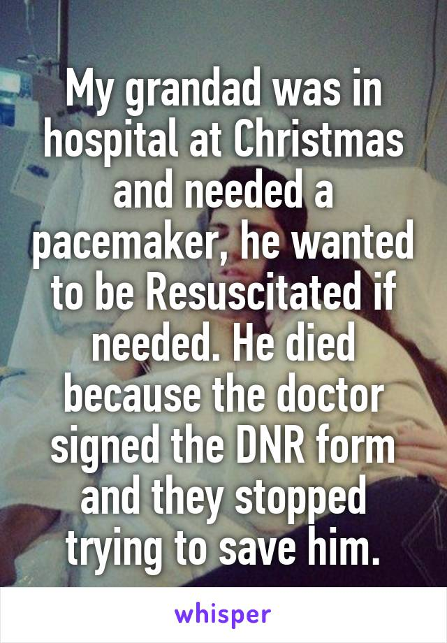 My grandad was in hospital at Christmas and needed a pacemaker, he wanted to be Resuscitated if needed. He died because the doctor signed the DNR form and they stopped trying to save him.