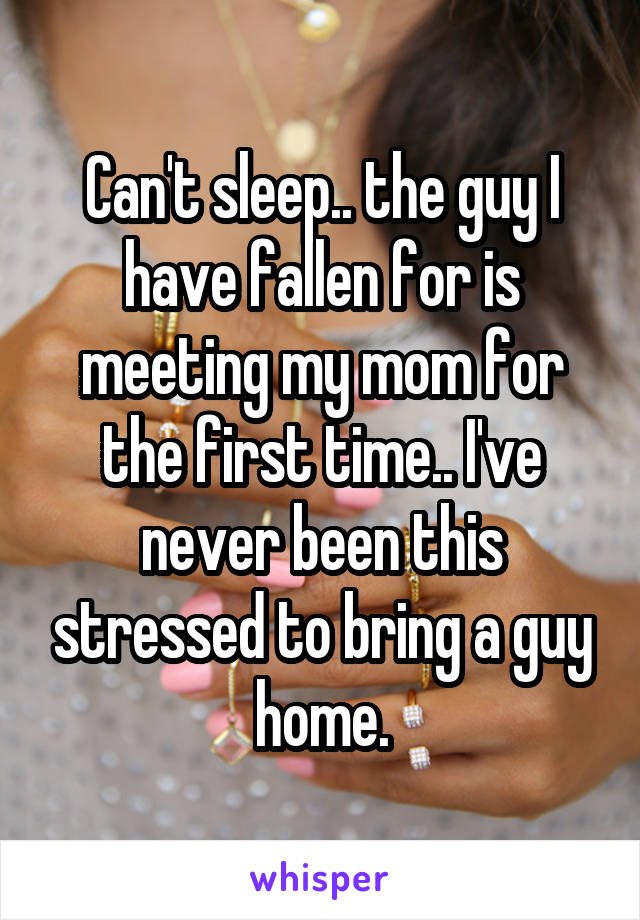 Can't sleep.. the guy I have fallen for is meeting my mom for the first time.. I've never been this stressed to bring a guy home.