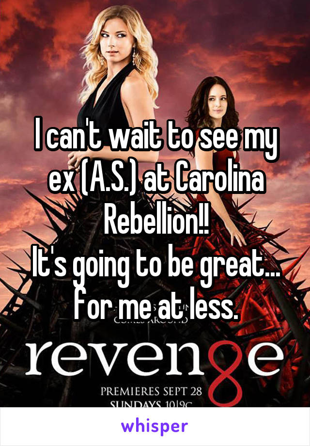 I can't wait to see my ex (A.S.) at Carolina Rebellion!! It's going to be great... for me at less.