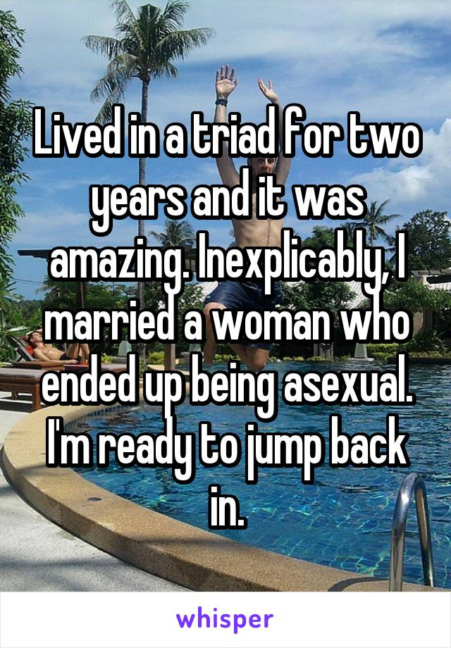 Lived in a triad for two years and it was amazing. Inexplicably, I married a woman who ended up being asexual. I'm ready to jump back in.
